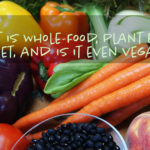 What is A Vegan Whole-Food, Plant Based Diet?