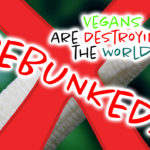 10 Ways Vegans Are Destroying the World DEBUNKED!